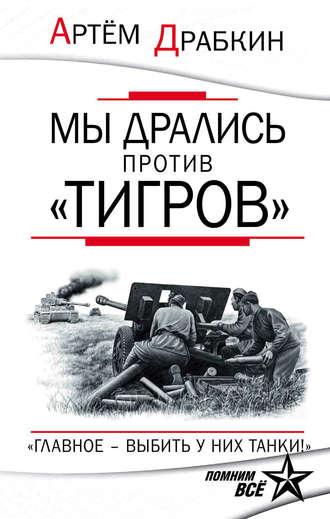 Артем Драбкин, Мы дрались против «Тигров». «Главное – выбить у них танки!»