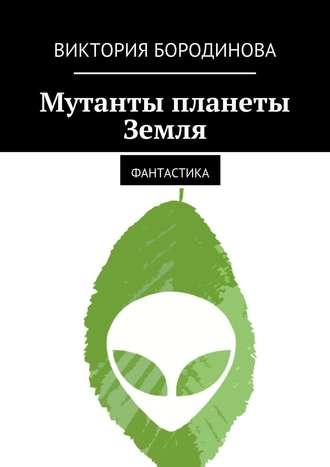 Виктория Бородинова, Мутанты планеты Земля. Фантастика