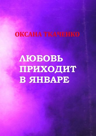 Оксана Ткаченко, Любовь приходит в январе. Сборник стихов