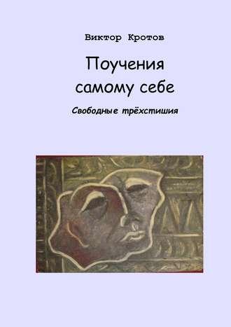 Виктор Кротов, Поучения самому себе. Свободные трёхстишия