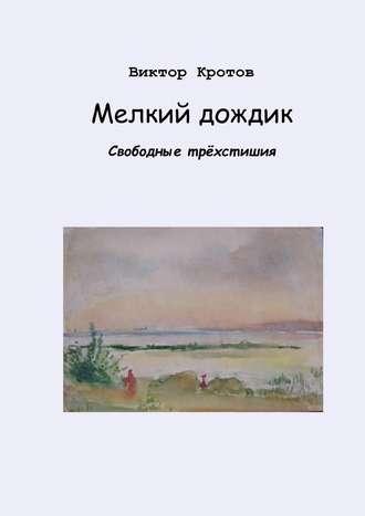 Виктор Кротов, Мелкий дождик. Свободные трёхстишия