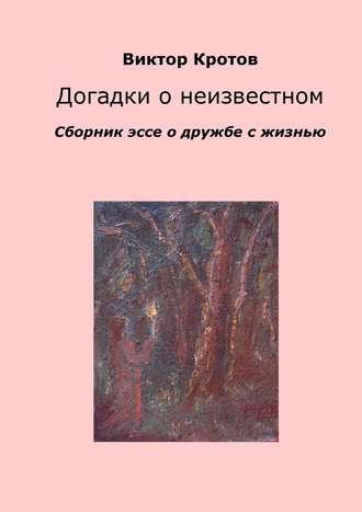 Виктор Кротов, Догадки о неизвестном. Сборник эссе о дружбе с жизнью