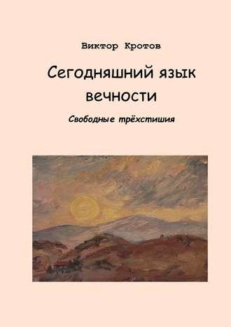 Виктор Кротов, Сегодняшний язык вечности. Свободные трёхстишия