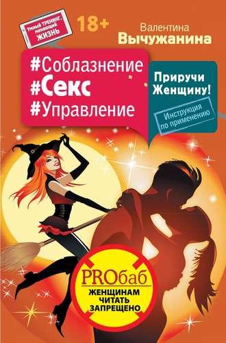 Валентина Вычужанина, #Соблазнение #Секс #Управление. Приручи Женщину! Инструкция по применению
