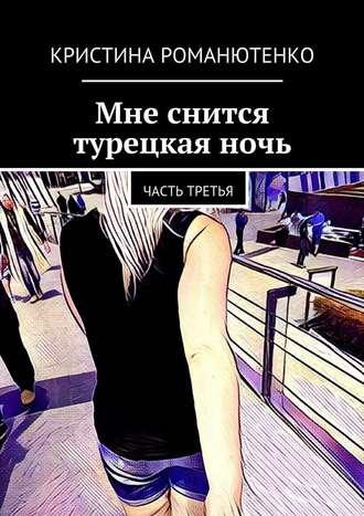 Кристина Романютенко, Мне снится турецкая ночь. Часть третья