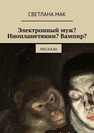 СветланаМак , Электронныймуж? Инопланетянин? Вампир? Рассказы