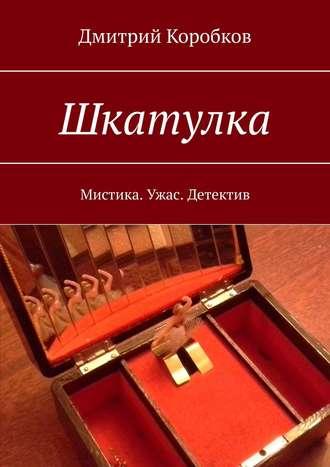 Дмитрий Коробков, Шкатулка. Мистика. Ужас. Детектив
