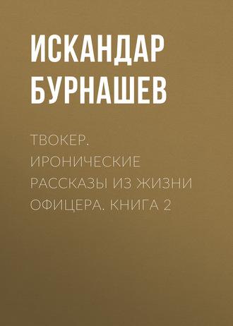 Искандар Бурнашев, Твокер. Иронические рассказы из жизни офицера. Книга 2