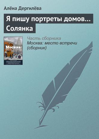 Елена Дергилёва, Я пишу портреты домов… Солянка