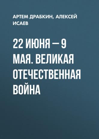 Артем Драбкин, Алексей Исаев, 22 июня – 9 мая. Великая Отечественная война