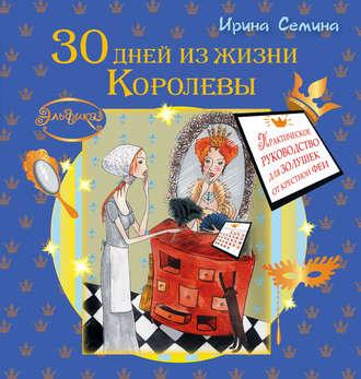 Ирина Семина, 30 дней из жизни королевы. Практическое руководство для Золушек от Крестной Феи