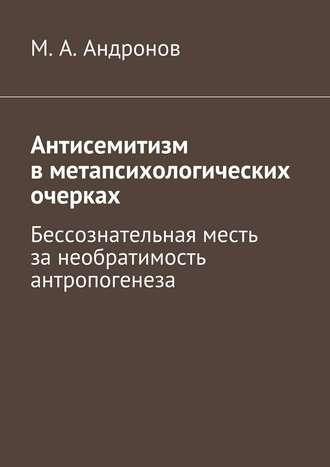 М. Андронов, Антисемитизм вметапсихологических очерках. Бессознательная месть занеобратимость антропогенеза