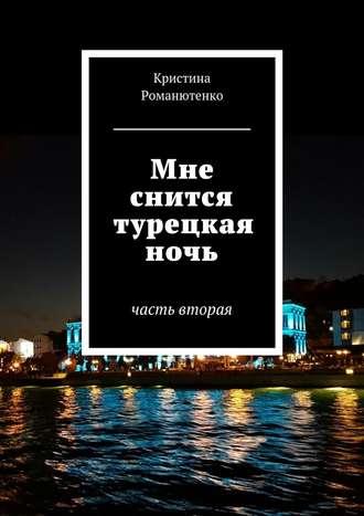 Кристина Романютенко, Мне снится турецкая ночь. Часть вторая