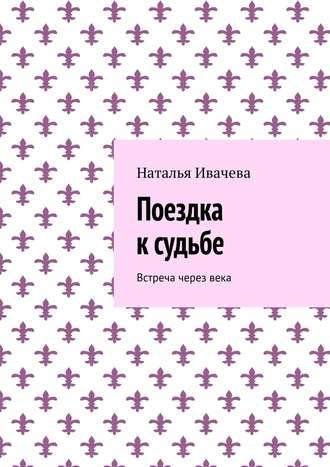 Наталья Ивачева, Поездка ксудьбе. Встреча черезвека