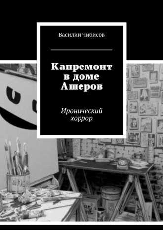 Василий Чибисов, Капремонт вдоме Ашеров. Иронический хоррор