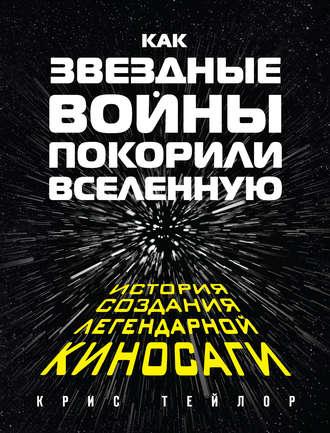 Крис Тейлор, Как «Звездные войны» покорили Вселенную. История создания легендарной киносаги