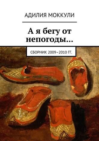 Адилия Моккули, А я бегу от непогоды… Сборник 2009–2010 гг.