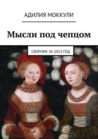Адилия Моккули, Мысли под чепцом. Сборник за 2013 год