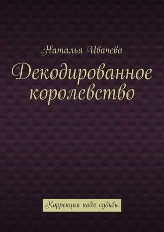 Наталья Ивачева, Декодированное королевство. Коррекция кода судьбы