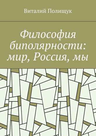 Виталий Полищук, Философия биполярности: мир, Россия,мы