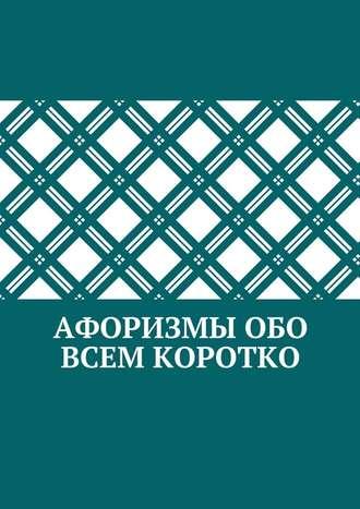 Коллектив авторов, Абзал Кумаров, Афоризмы обо всем коротко