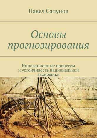 Павел Сапунов, Основы прогнозирования. Инновационные процессы иустойчивость национальной экономики
