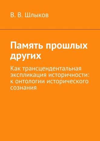 В. Шлыков, Память прошлых других. Как трансцендентальная экспликация историчности: контологии исторического сознания