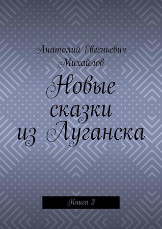 Анатолий Михайлов, Новые сказки изЛуганска. Книга 3