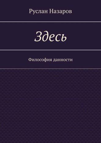 Руслан Назаров, Здесь. Философия данности