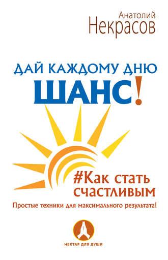 Анатолий Некрасов, Дай каждому дню шанс! #Как стать счастливым. Простые техники для максимального результата