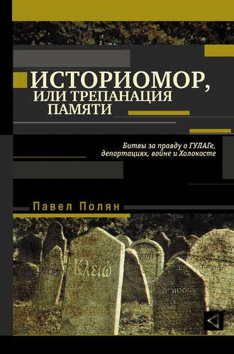 Павел Полян, Историмор, или Трепанация памяти. Битвы за правду о ГУЛАГе, депортациях, войне и Холокосте