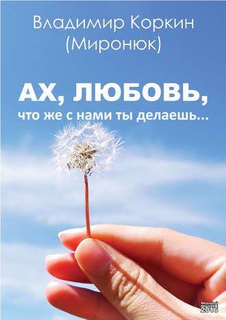 Владимир Коркин (Миронюк), Ах, любовь,что же с нами ты делаешь…