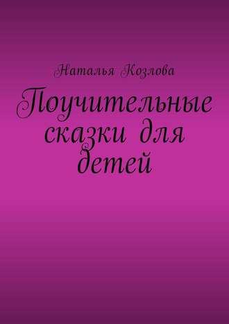 Наталья Козлова, Поучительные сказки для детей