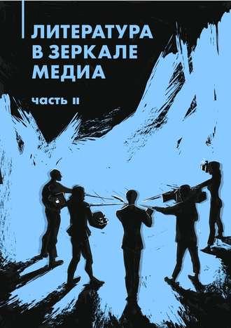 Коллектив авторов, Айгуль Гильмутдинова, Литература в зеркале медиа. Часть II