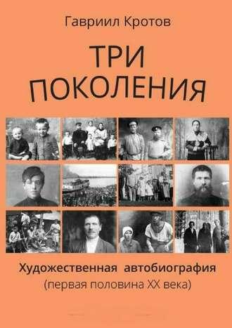 Гавриил Кротов, Три поколения. Художественная автобиография (первая половина ХХ века)