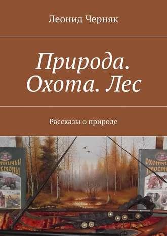 Леонид Черняк, Природа. Охота.Лес. Рассказы оприроде