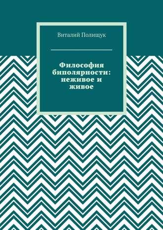 Виталий Полищук, Философия биполярности: неживое и живое