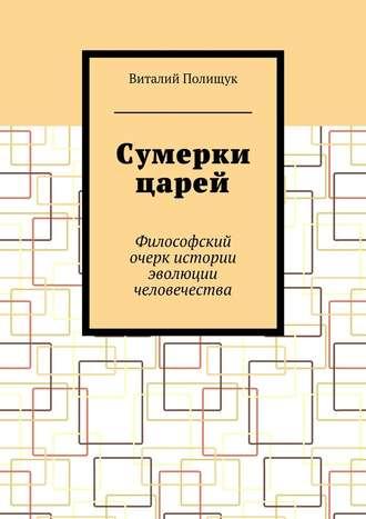 Виталий Полищук, Сумерки царей. Философский очерк истории эволюции человечества
