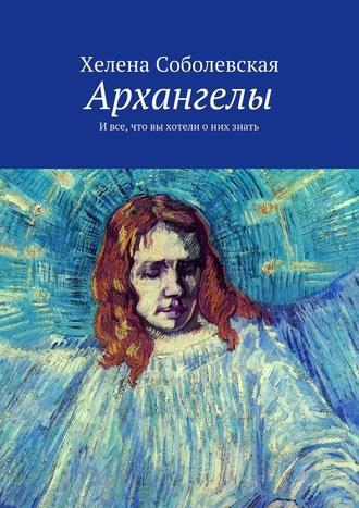 Хелена Соболевская, Архангелы. Ивсе, что вы хотели оних знать