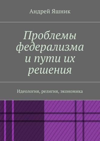 Андрей Яшник, Проблемы федерализма и пути их решения. Идеология, религия, экономика