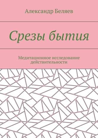 Александр Беляев, Срезы бытия. Медитационное исследование действительности