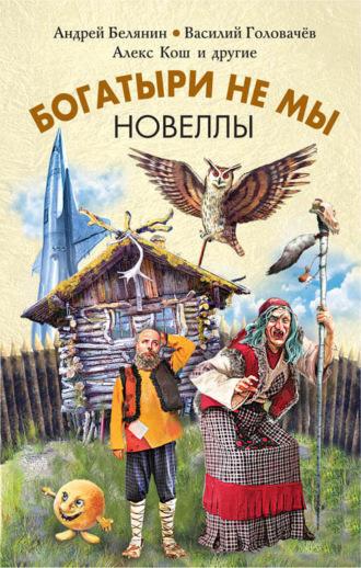 Андрей Белянин, Майк Гелприн, Богатыри не мы. Новеллы (сборник)