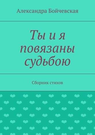 Александра Бойчевская, Ты ия повязаны судьбою. Сборник стихов