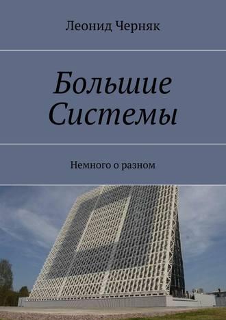 Леонид Черняк, Большие Системы. Немного о разном