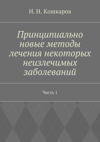 Николай Кошкаров, Принципиально новые методы лечения некоторых неизлечимых заболеваний. Часть 1