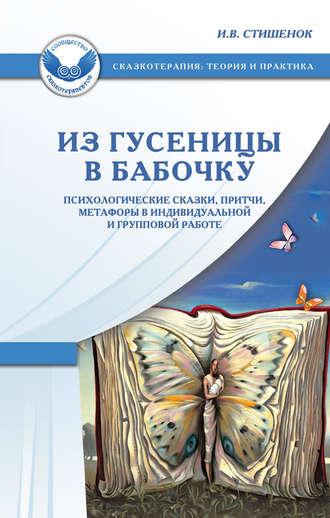 Ирина Стишенок, Из гусеницы в бабочку. Психологические сказки, притчи, метафоры в индивидуальной и групповой работе