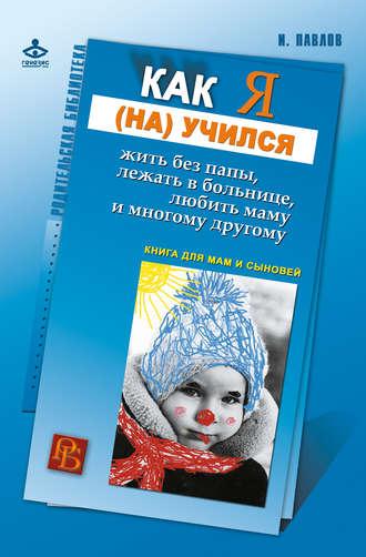 Игорь Павлов, Как я (на)учился жить без папы, лежать в больнице, любить маму и многому другому… Книга для мам и сыновей