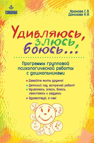 Светлана Крюкова, Наталия Донскова, Удивляюсь, злюсь, боюсь… Программы групповой психологической работы с дошкольниками