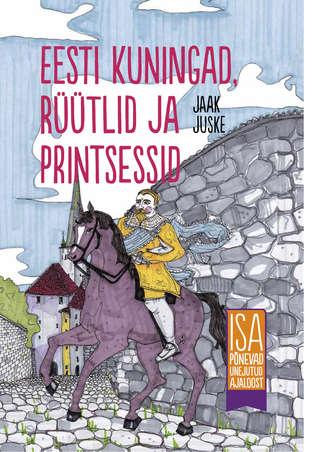 Jaak Juske, Eesti kuningad, rüütlid ja printsessid. Isa põnevad unejutud ajaloost