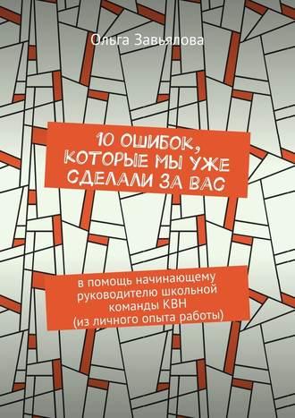 Ольга Завьялова, 10ошибок, которые мы уже сделали завас. Впомощь начинающему руководителю школьной командыКВН (изличного опыта работы)